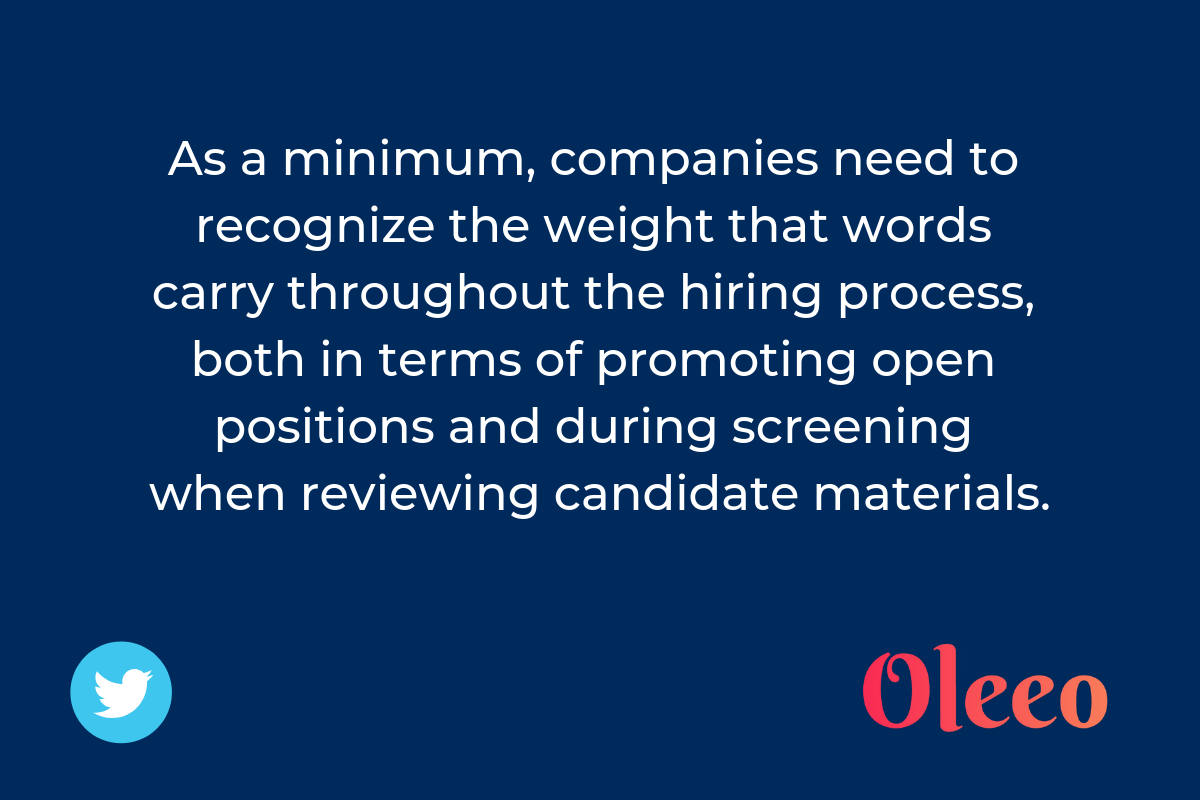 As a minimum, companies need to recognize the weight that words carry throughout the hiring process, both in terms of promoting open positions and during screening when reviewing candidate materials.