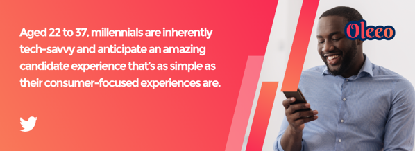 Aged 22 to 37, millennials are inherently tech-savvy and anticipate an amazing candidate experience that's as simple as their consumer-focused experiences are.